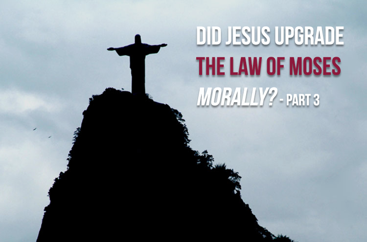 Did Jesus Upgrade The Law Of Moses Morally Part 3 David Servant